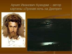 Архип Иванович Куинджи – автор картины «Лунная ночь на Днепре»