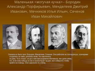 Маленькая – Бородин Александр Порфирьевич, Менделеев Дмитрий Иванович, Мечник