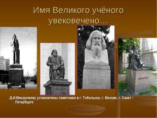 Имя Великого учёного увековечено… Д.И.Менделееву установлены памятники в г. Т