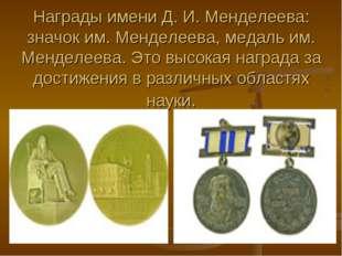 Награды имени Д. И. Менделеева: значок им. Менделеева, медаль им. Менделеева.