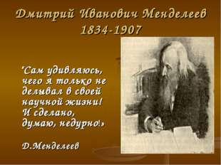 """Дмитрий Иванович Менделеев 1834-1907 """"Сам удивляюсь, чего я только не делывал"""