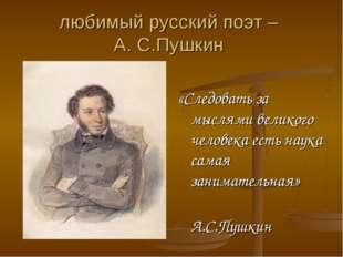 любимый русский поэт – А. С.Пушкин «Следовать за мыслями великого человека ес