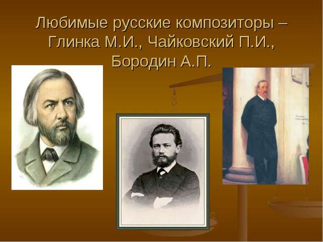 Любимые русские композиторы – Глинка М.И., Чайковский П.И., Бородин А.П.