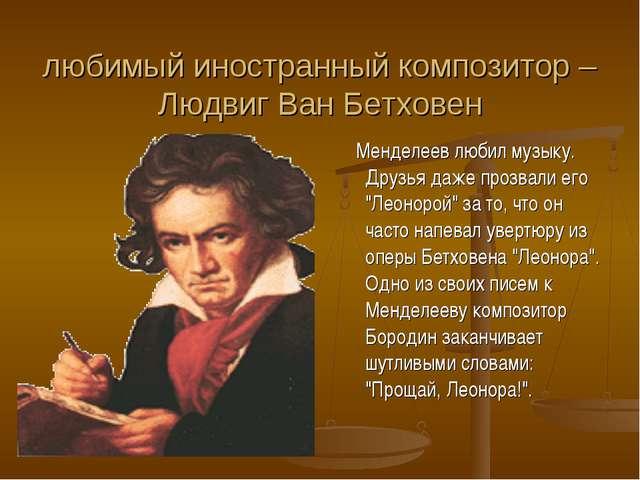 любимый иностранный композитор – Людвиг Ван Бетховен Менделеев любил музыку....