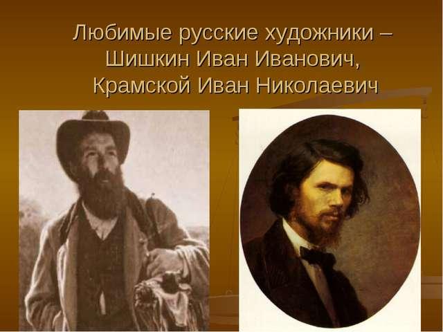 Любимые русские художники – Шишкин Иван Иванович, Крамской Иван Николаевич