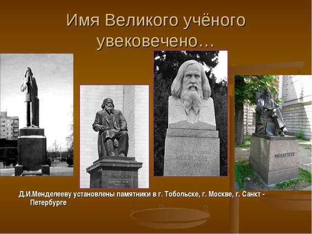 Имя Великого учёного увековечено… Д.И.Менделееву установлены памятники в г. Т...
