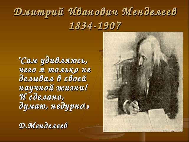 """Дмитрий Иванович Менделеев 1834-1907 """"Сам удивляюсь, чего я только не делывал..."""