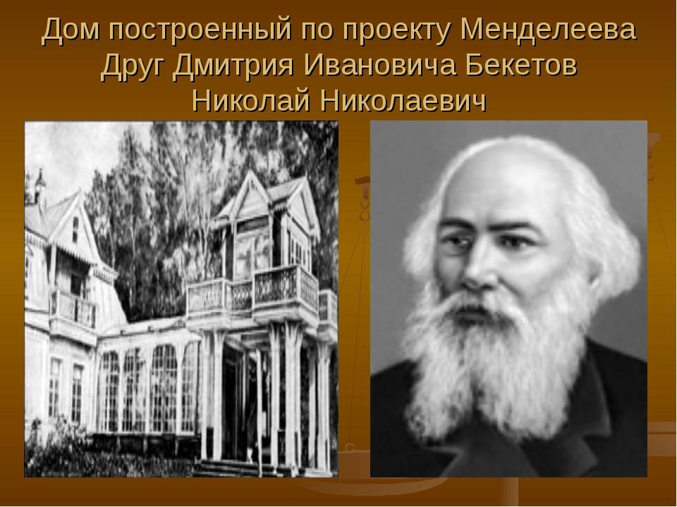 Дом построенный по проекту Менделеева Друг Дмитрия Ивановича Бекетов Николай...