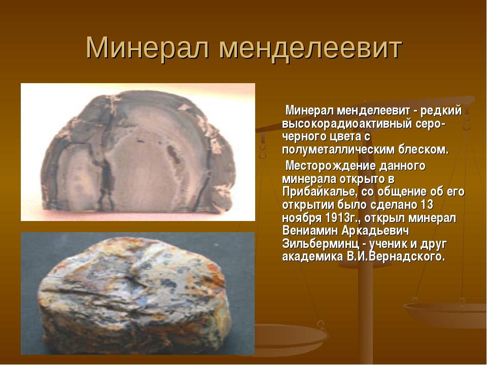 Минерал менделеевит Минерал менделеевит - редкий высокорадиоактивный серо-чер...