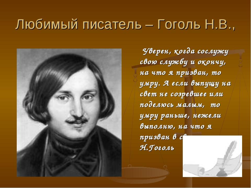 Любимый писатель – Гоголь Н.В., Уверен, когда сослужу свою службу и окончу, н...