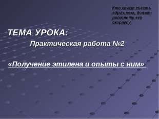 ТЕМА УРОКА: Практическая работа №2 «Получение этилена и опыты с ним» Кто хоче