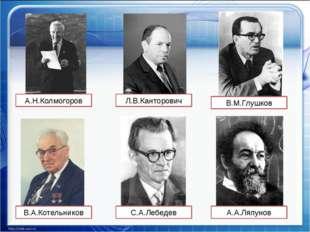 А.Н.Колмогоров В.М.Глушков С.А.Лебедев В.А.Котельников А.А.Ляпунов Л.В.Кантор