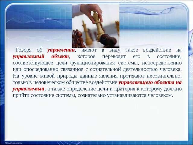Говоря об управлении, имеют в виду такое воздействие на управляемый объект, к...