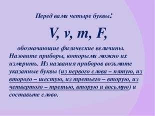 Перед вами четыре буквы: V, v, m, F, обозначающие физические величины. Назов