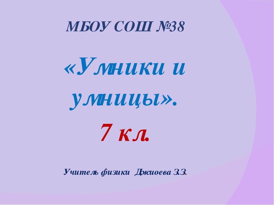МБОУ СОШ №38 «Умники и умницы». 7 кл. Учитель физики Джиоева З.З.