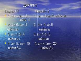 диктант Вариант 1 Вариант 2 1. a1= 4, a2= 6 1. a1= 6, a2= 2 найти d найти d
