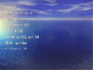 с. 17 а1=3, а2=6, a3= 9 d=3 an= 3n Ответ г:102 С.21 а1=6, а2=12, a3= 18 d=6 a