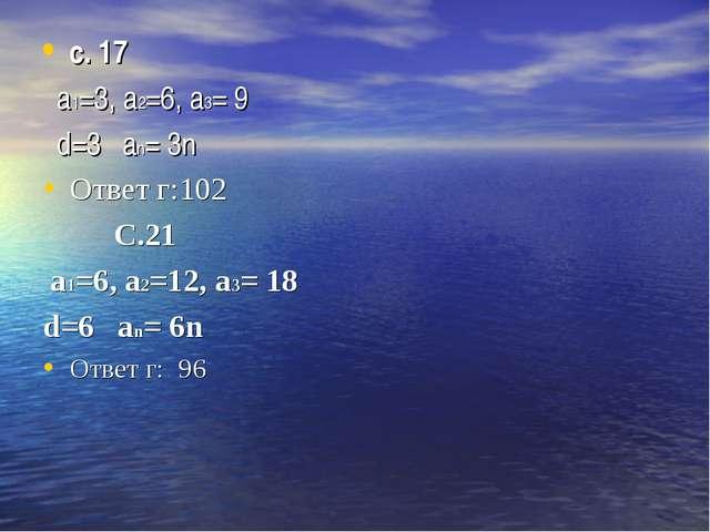 с. 17 а1=3, а2=6, a3= 9 d=3 an= 3n Ответ г:102 С.21 а1=6, а2=12, a3= 18 d=6 a...