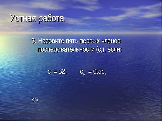 Устная работа 3. Назовите пять первых членов последовательности (сn), если:...