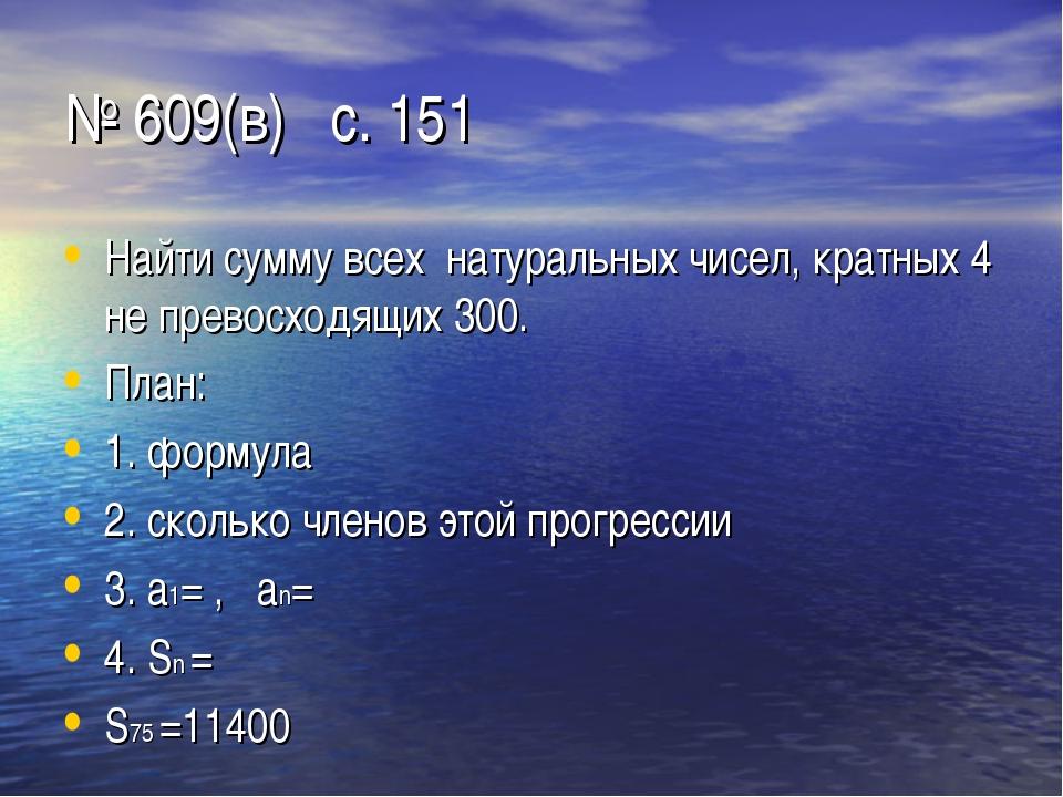 № 609(в) с. 151 Найти сумму всех натуральных чисел, кратных 4 не превосходящи...