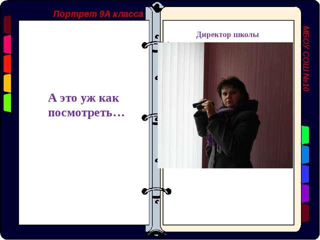 Портрет 9А класса МБОУ СОШ №10 А это уж как посмотреть… Директор школы