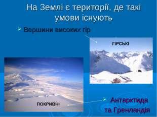 На Землі є території, де такі умови існують Вершини високих гір Антарктида та