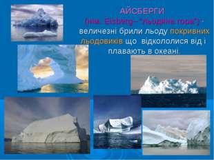 """АЙСБЕРГИ (нім. Eisberg– """"льодяна гора"""") - величезні брили льоду покривних льо"""