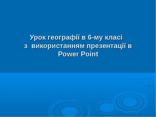 Урок географії в 6-му класі з використанням презентації в Power Point