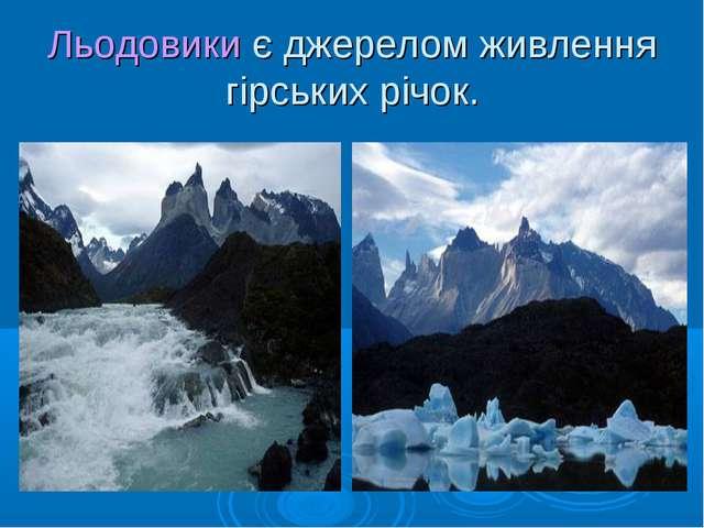 Льодовики є джерелом живлення гірських річок.