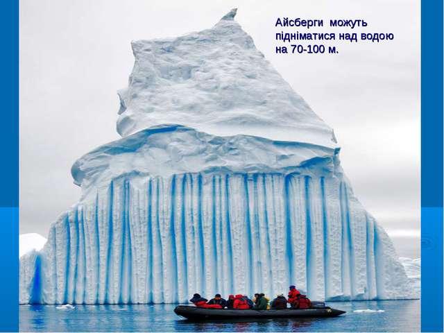 Айсберги можуть підніматися над водою на 70-100 м.