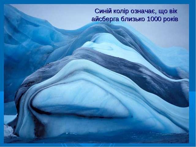 Синій колір означає, що вік айсберга близько 1000 років