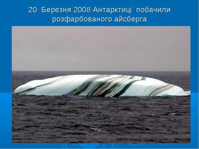 20 Березня 2008 Антарктиці побачили розфарбованого айсберга