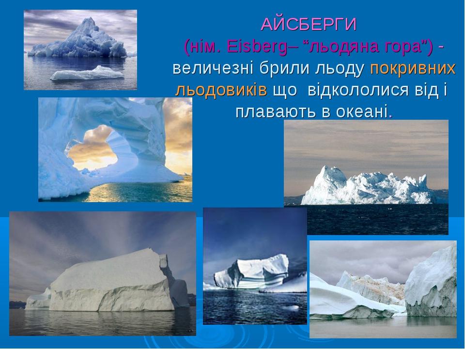 """АЙСБЕРГИ (нім. Eisberg– """"льодяна гора"""") - величезні брили льоду покривних льо..."""