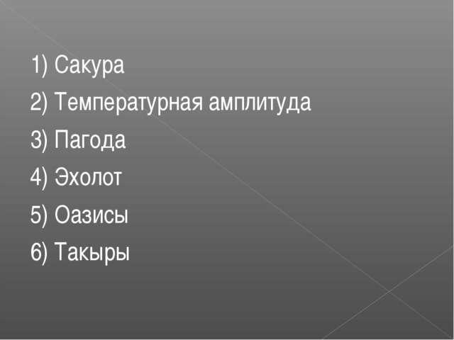 1) Сакура 2) Температурная амплитуда 3) Пагода 4) Эхолот 5) Оазисы 6) Такыры