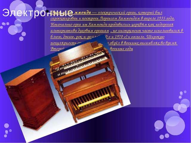 Электронные Орга́н Ха́ммонда— электрический орган, который был спроектирован...
