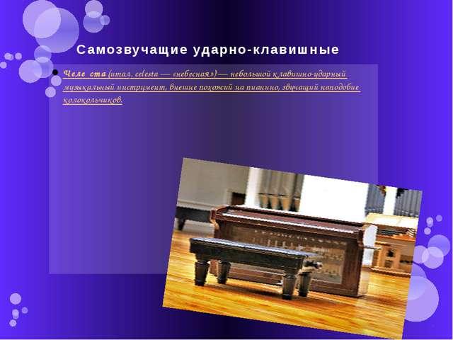 Самозвучащие ударно-клавишные Челе́ста(итал.celesta— «небесная»)— небольш...