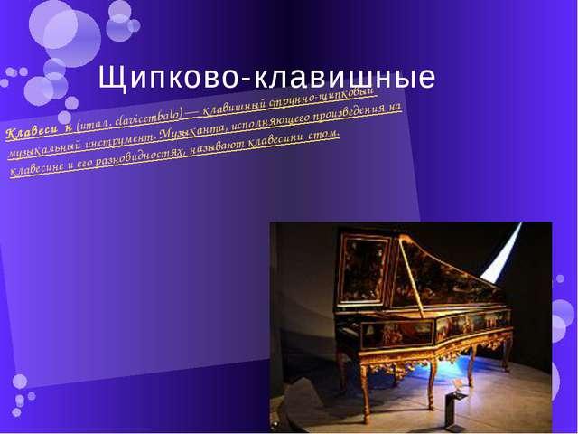Щипково-клавишные Клавеси́н(итал.clavicembalo)—клавишныйструнно-щипковый...