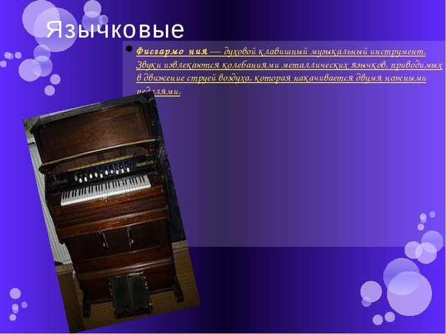 Язычковые Фисгармо́ния—духовойклавишный музыкальный инструмент. Звуки извл...