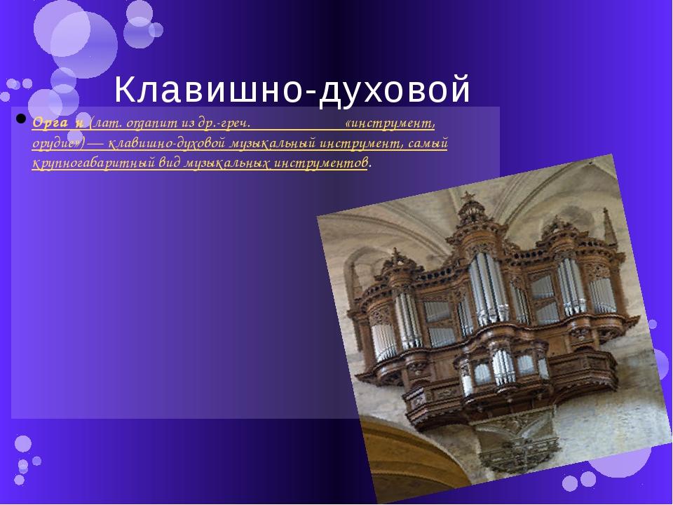 Клавишно-духовой Орга́н(лат.organumиздр.-греч.ὄργανον― «инструмент, ору...