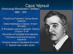 Саша Чёрный (Александр Михайлович Гликберг) 1880 – 1931 Родился на Украине в