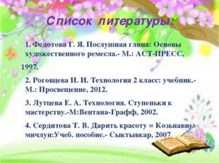 Список литературы: 1. Федотова Г. Я. Послушная глина: Основы художественного