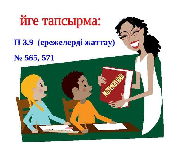 П 3.9 (ережелерді жаттау) № 565, 571