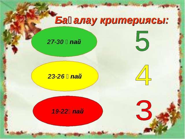Бағалау критериясы: 27-30 ұпай 23-26 ұпай 19-22ұпай