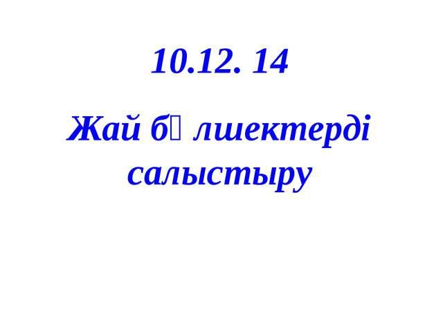 10.12. 14 Жай бөлшектерді салыстыру