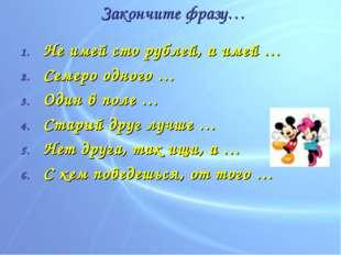 Закончите фразу… Не имей сто рублей, а имей … Семеро одного … Один в поле … С