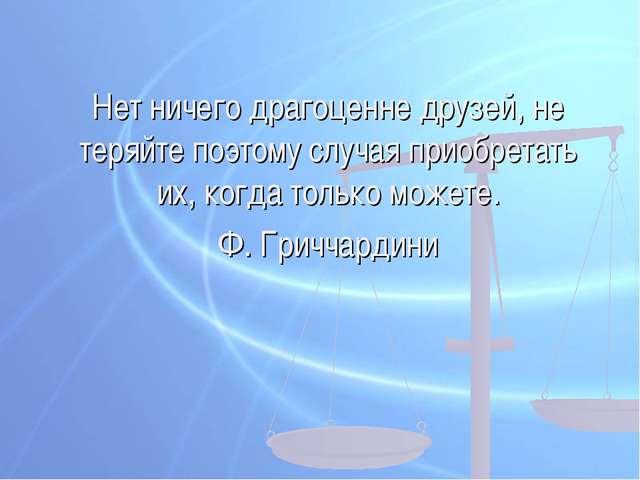 Нет ничего драгоценне друзей, не теряйте поэтому случая приобретать их, когда...