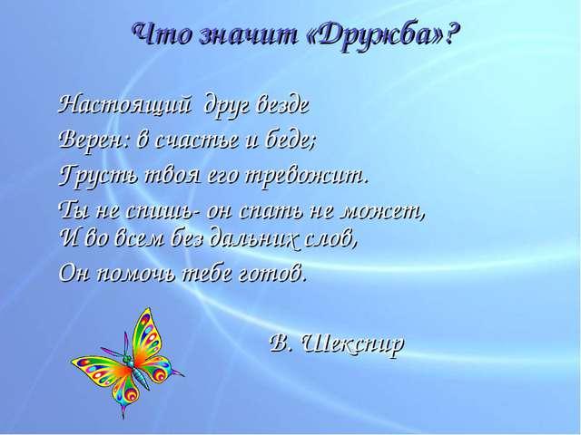 Что значит «Дружба»? Настоящий друг везде Верен: в счастье и беде; Грусть...