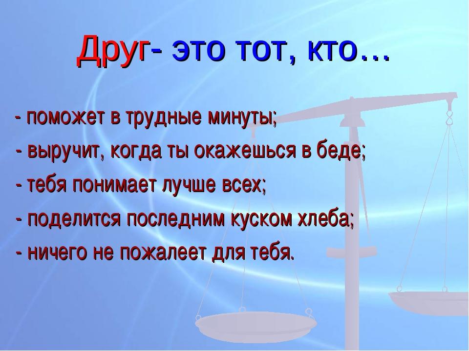 Друг- это тот, кто… - поможет в трудные минуты; - выручит, когда ты окажешься...