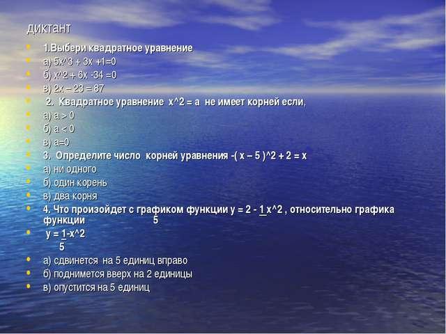 диктант 1.Выбери квадратное уравнение а) 5х^3 + 3х +1=0 б) х^2 + 6х -34 =0 в)...