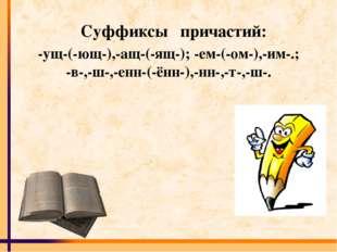 Суффиксы причастий: -ущ-(-ющ-),-ащ-(-ящ-); -ем-(-ом-),-им-.; -в-,-ш-,-енн-(-ё